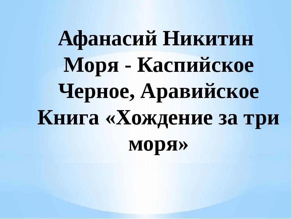 Афанасий Никитин Моря - Каспийское Черное, Аравийское Книга «Хождение за три...