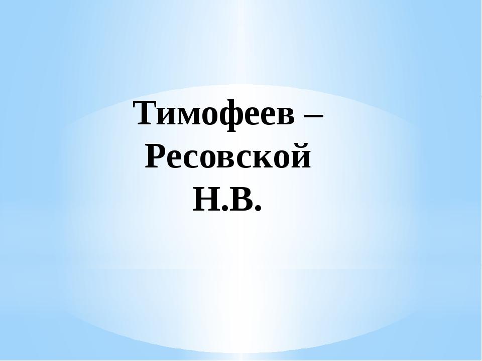 Тимофеев – Ресовской Н.В.