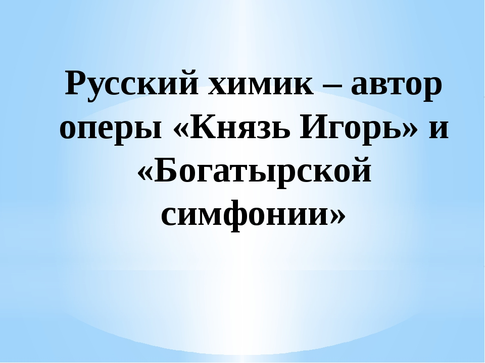 Русский химик – автор оперы «Князь Игорь» и «Богатырской симфонии»