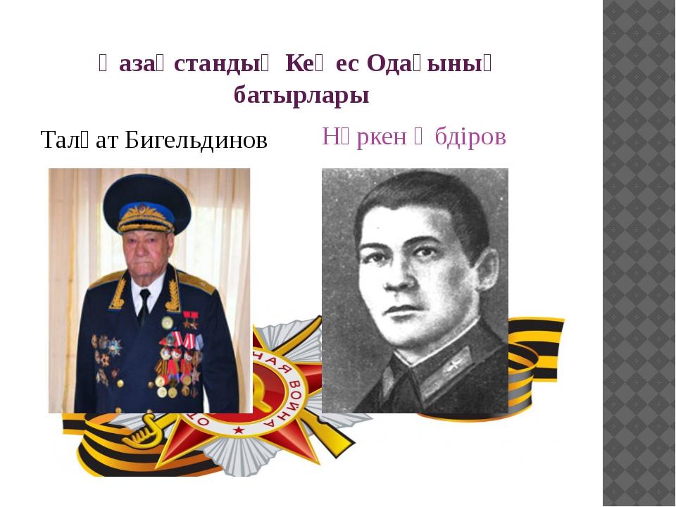 Қазақстандық Кеңес Одағының батырлары Талғат Бигельдинов Нұркен Әбдіров