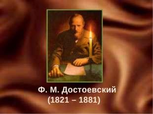 Ф. М. Достоевский (1821 – 1881)