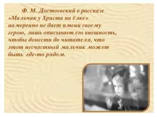 Ф. М. Достоевский в рассказе «Мальчик у Христа на ёлке» намеренно не дает им