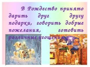 В Рождество принято дарить друг другу подарки, говорить добрые пожелания, го