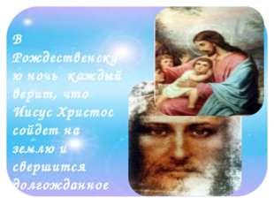 В Рождественскую ночь каждый верит, что Иисус Христос сойдет на землю и сверш