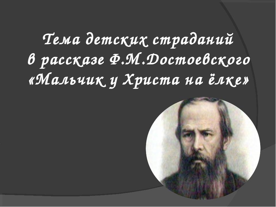 Тема детских страданий в рассказе Ф.М.Достоевского «Мальчик у Христа на ёлке»