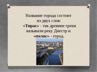 Название города состоит из двух слов: «Тирас» - так древние греки называли ре