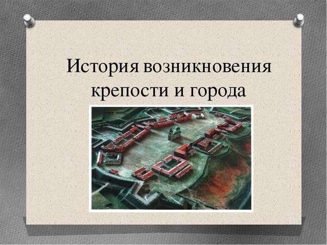 История возникновения крепости и города