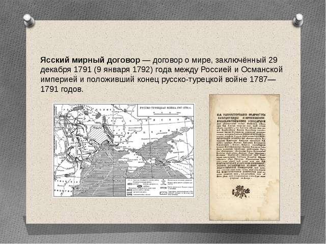 Ясский мирный договор — договор о мире, заключённый 29 декабря 1791 (9 января...