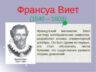 Франсуа Виет (1540 – 1603) Французский математик. Ввел систему алгебраических