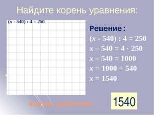 Найдите корень уравнения: Корень уравнения: 1540 Решение: (х - 540) : 4 = 250