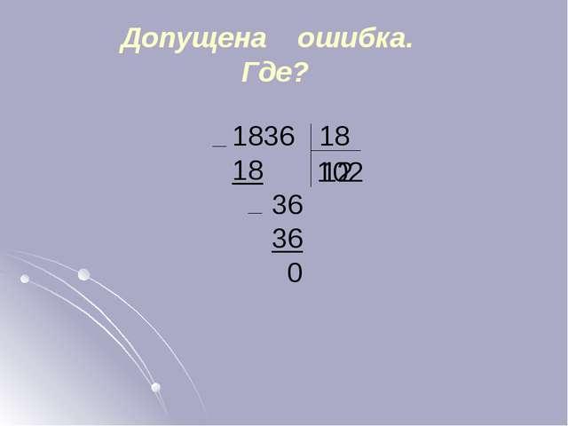 Допущена ошибка. Где? 1836 18 18 36 36 0 102 12 Все примеры появляются по щел...