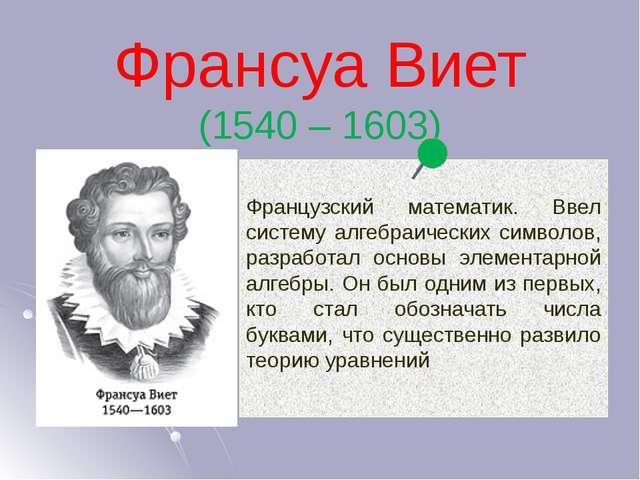 Франсуа Виет (1540 – 1603) Французский математик. Ввел систему алгебраических...