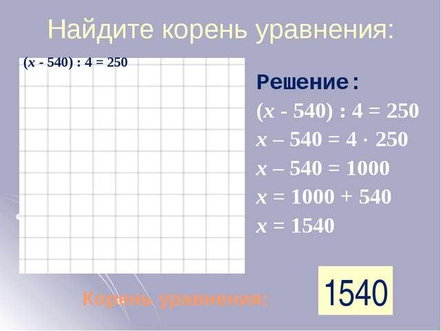 Найдите корень уравнения: Корень уравнения: 1540 Решение: (х - 540) : 4 = 250...