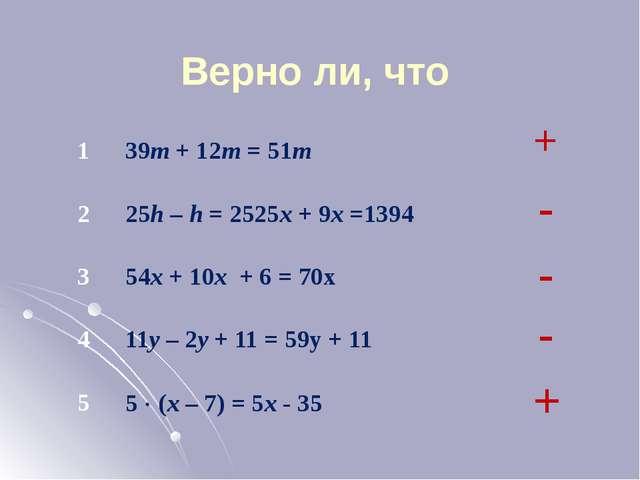 Верно ли, что + - - - + 1 39m+ 12m= 51m 2 25h–h= 2525x+ 9x=1394 3 54x+ 10x+ 6...