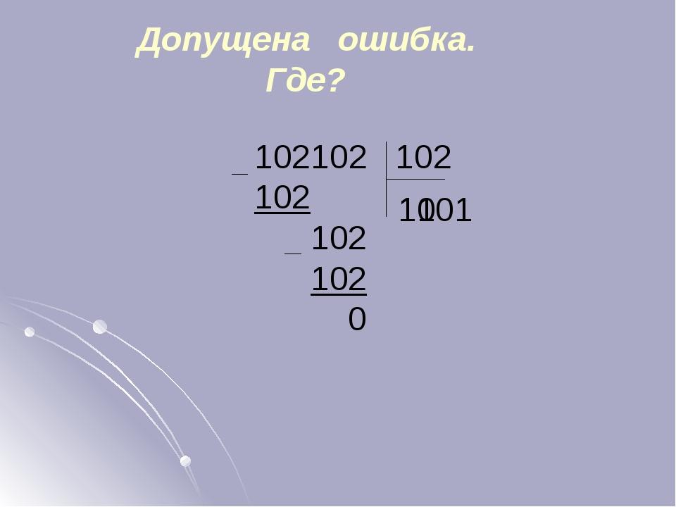 102102 102 102 102 102 0 Допущена ошибка. Где? 11 1001 Все примеры появляются...