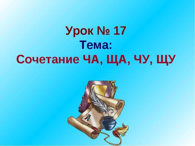 Урок № 17 Тема: Сочетание ЧА, ЩА, ЧУ, ЩУ