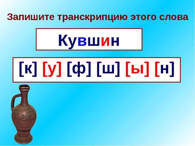 Запишите транскрипцию этого слова Кувшин [к] [у] [ф] [ш] [ы] [н]