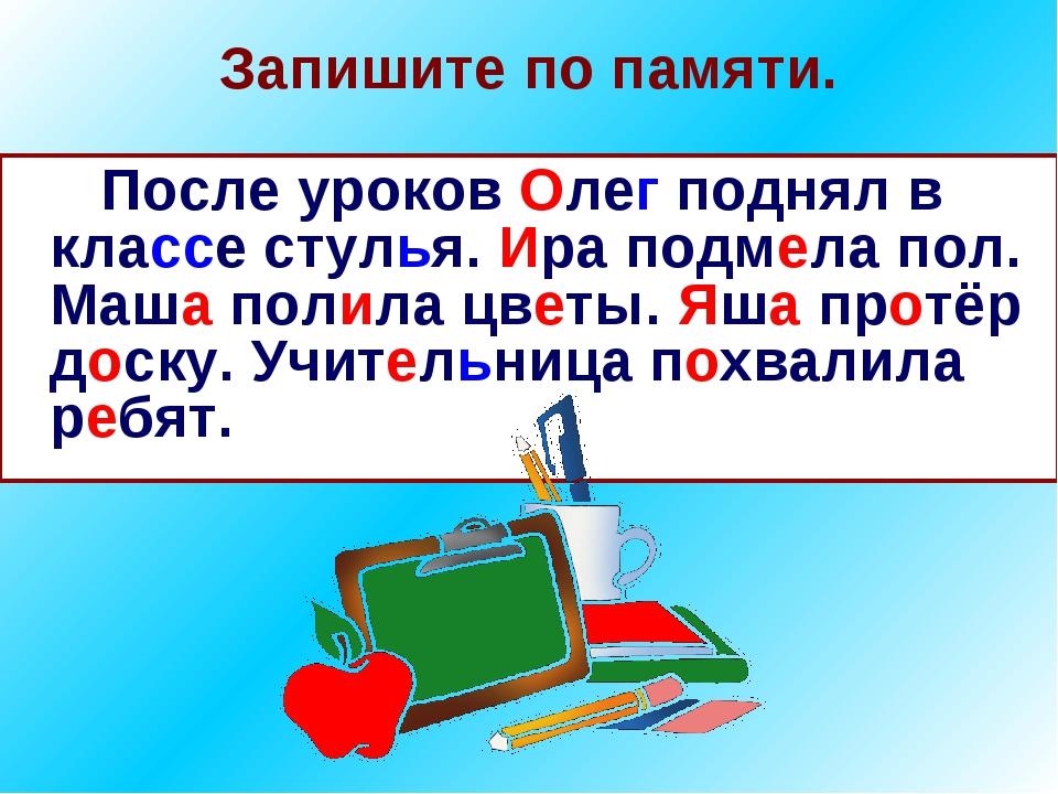 Запишите по памяти. После уроков Олег поднял в классе стулья. Ира подмела пол...