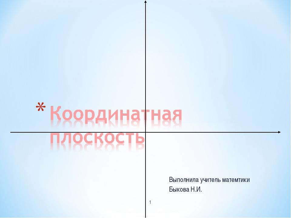 Выполнила учитель матемтики Быкова Н.И. *
