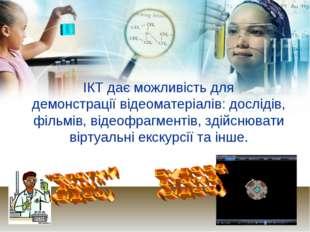 ІКТ дає можливість для демонстрації відеоматеріалів: дослідів, фільмів, відео