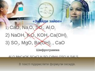 «Знайди зайве» 1) CaO, Na2O, SO2, Al2O3 2) NaOH, K2O, KOH, Ca(OH)2 3) SO2, M