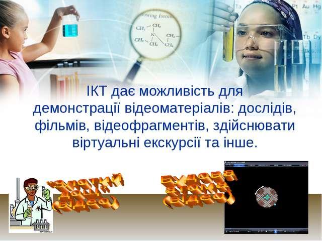 ІКТ дає можливість для демонстрації відеоматеріалів: дослідів, фільмів, відео...