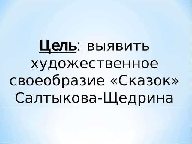 Цель: выявить художественное своеобразие «Сказок» Салтыкова-Щедрина