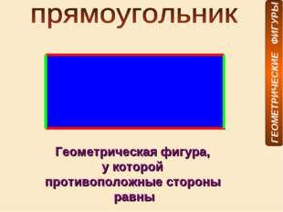 Геометрическая фигура, у которой противоположные стороны равны ГЕОМЕТРИЧЕСКИЕ