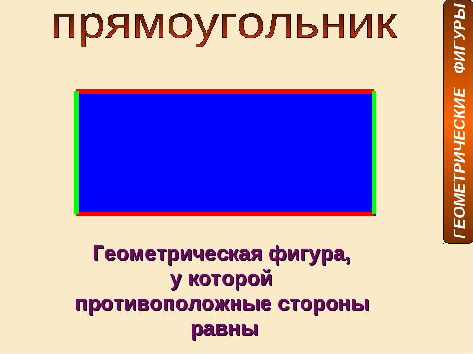 Геометрическая фигура, у которой противоположные стороны равны ГЕОМЕТРИЧЕСКИЕ...