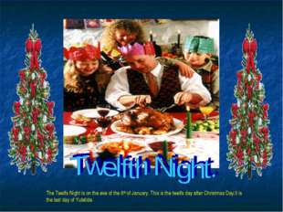 The Twelfs Night is on the eve of the 6th of January. This is the twelfs day