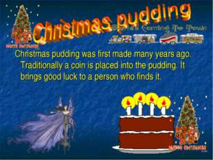 . Christmas pudding was first made many years ago. Traditionally a coin is pl