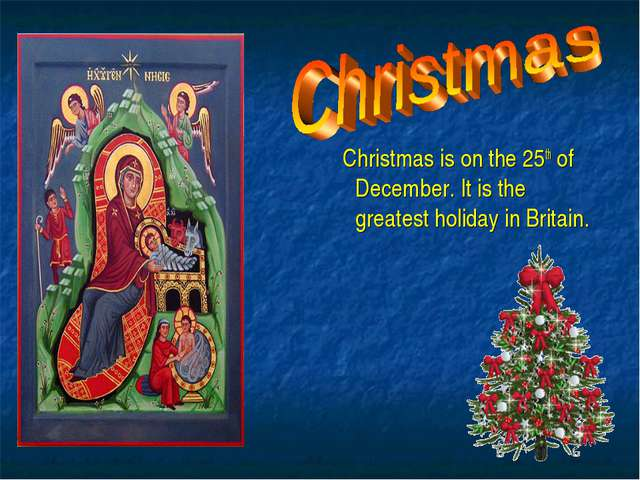 Christmas is on the 25th of December. It is the greatest holiday in Britain.