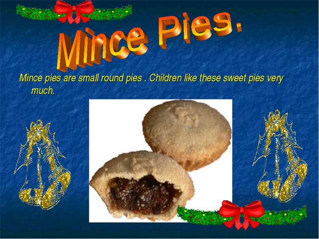 Mince pies are small round pies . Children like these sweet pies very much.