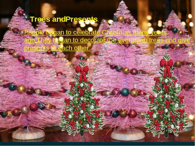 Trees andPresents. People began to celebrate Christmas many years ago,They be...