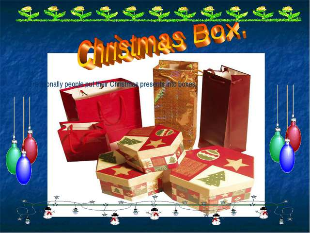 Traditionally people put their Christmas presents into boxes.