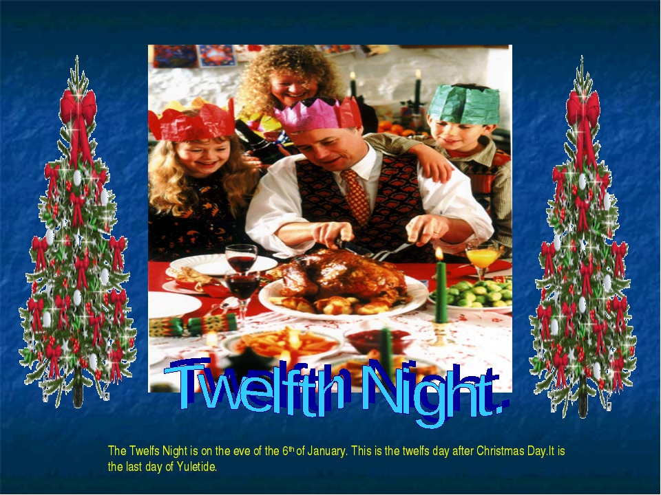 The Twelfs Night is on the eve of the 6th of January. This is the twelfs day...