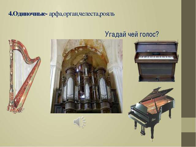 4.Одиночные- арфа,орган,челеста,рояль Угадай чей голос?
