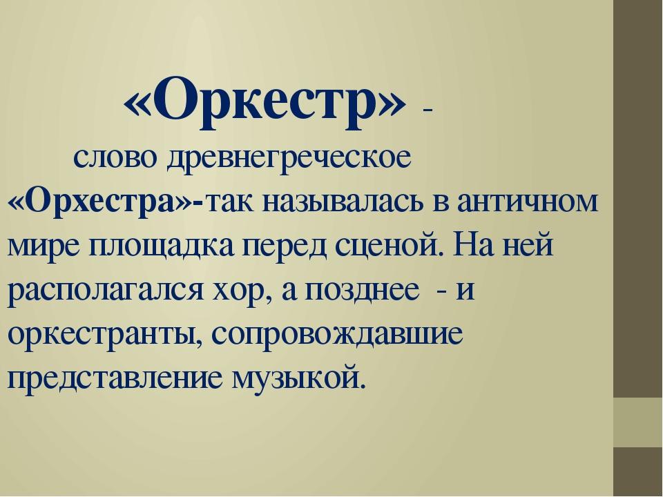 «Оркестр» - слово древнегреческое «Орхестра»-так называлась в античном мире...