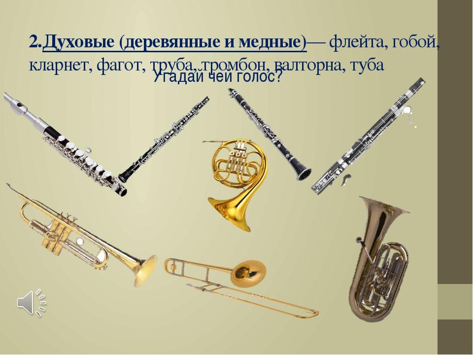 2.Духовые (деревянные и медные)— флейта, гобой, кларнет, фагот, труба, тромбо...