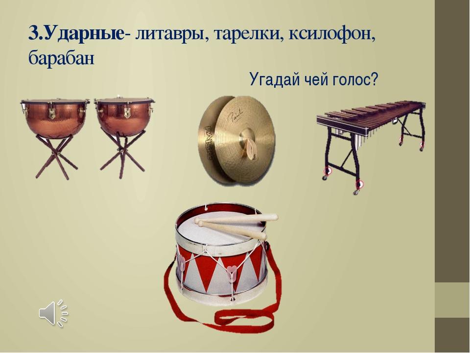 3.Ударные- литавры, тарелки, ксилофон, барабан Угадай чей голос?