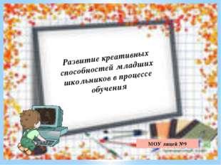 МОУ лицей №9 Развитие креативных способностей младших школьников в процессе о