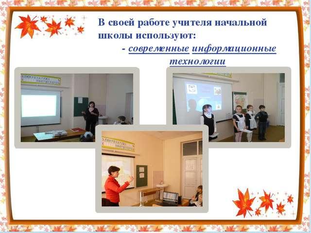 В своей работе учителя начальной школы используют: - современные информацион...