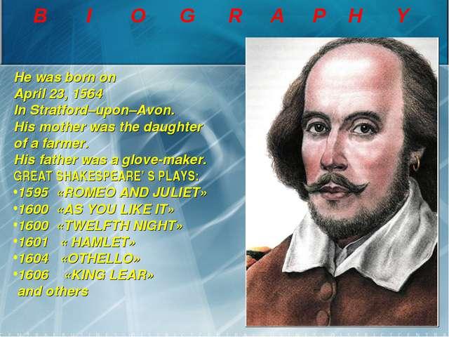 B I O G R A P H Y He was born on April 23, 1564 In Stratford–upon–Avon. His m...