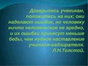 Доверьтесь ученикам, положитесь на них; они наделают ошибок, но человеку ничт