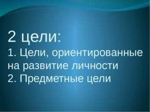 2 цели: 1. Цели, ориентированные на развитие личности 2. Предметные цели