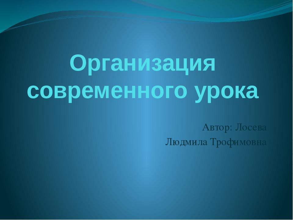 Организация современного урока Автор: Лосева Людмила Трофимовна
