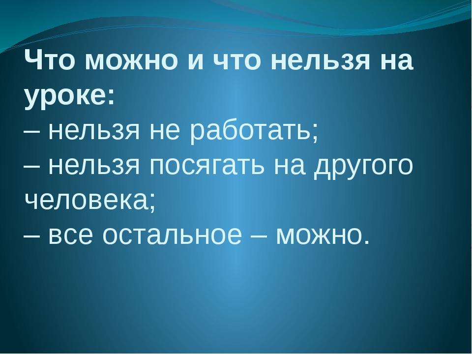 Что можно и что нельзя на уроке: – нельзя не работать; – нельзя посягать на д...