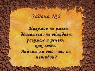 Задача № 2 Мухомор не умеет двигаться, не обладает разумом и речью, как люди