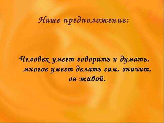 Наше предположение: Человек умеет говорить и думать, многое умеет делать сам,...