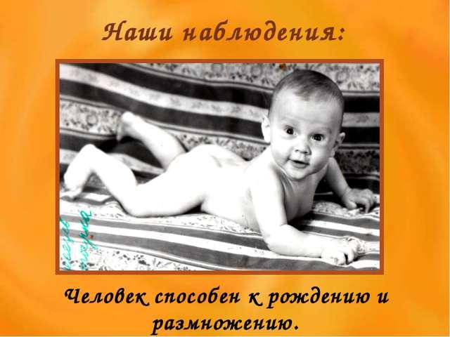 Наши наблюдения: Человек способен к рождению и размножению.
